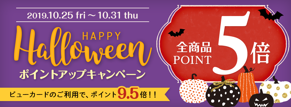 2019年10月25日(金)〜10月31日(木) HAPPY Halloween ポイントアップキャンペーン 全商品POINT5倍 ビューカードのご利用で、ポイント9.5倍!!