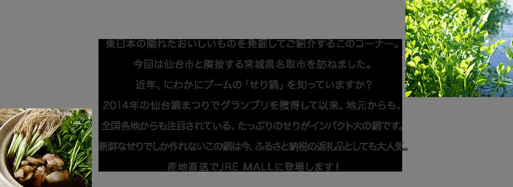 東日本の隠れたおいしいものを発掘してご紹介するこのコーナー。今回は仙台市と隣接する宮城県名取市を訪ねました。近年、にわかにブームの「せり鍋」を知っていますか?2014年の仙台鍋まつりでグランプリを獲得して以来、地元からも、全国各地からも注目されている、たっぷりのせりがインパクト大の鍋です。新鮮なせりでしか作れないこの鍋は今、ふるさと納税の返礼品としても大人気。産地直送でJRE MALLに登場します!
